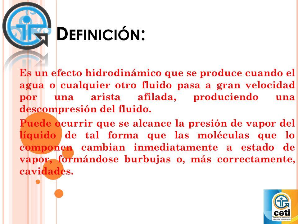 D EFINICIÓN : Es un efecto hidrodinámico que se produce cuando el agua o cualquier otro fluido pasa a gran velocidad por una arista afilada, produciendo una descompresión del fluido.