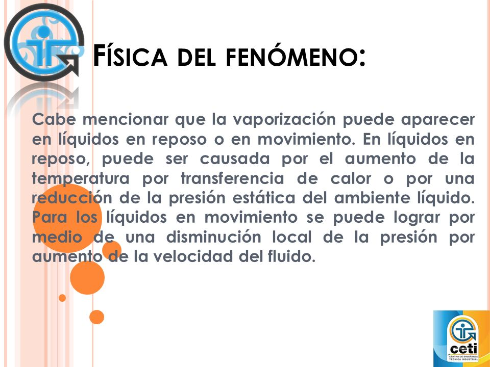 F ÍSICA DEL FENÓMENO : Cabe mencionar que la vaporización puede aparecer en líquidos en reposo o en movimiento. En líquidos en reposo, puede ser causa