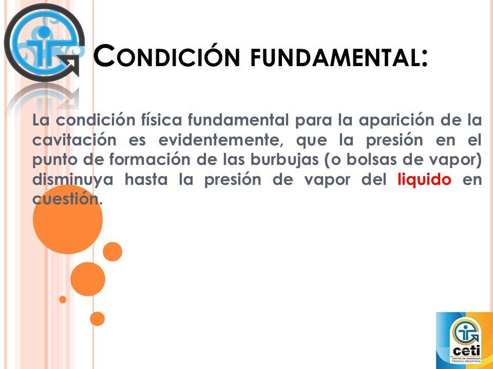 C ONDICIÓN FUNDAMENTAL : La condición física fundamental para la aparición de la cavitación es evidentemente, que la presión en el punto de formación de las burbujas (o bolsas de vapor) disminuya hasta la presión de vapor del liquido en cuestión.
