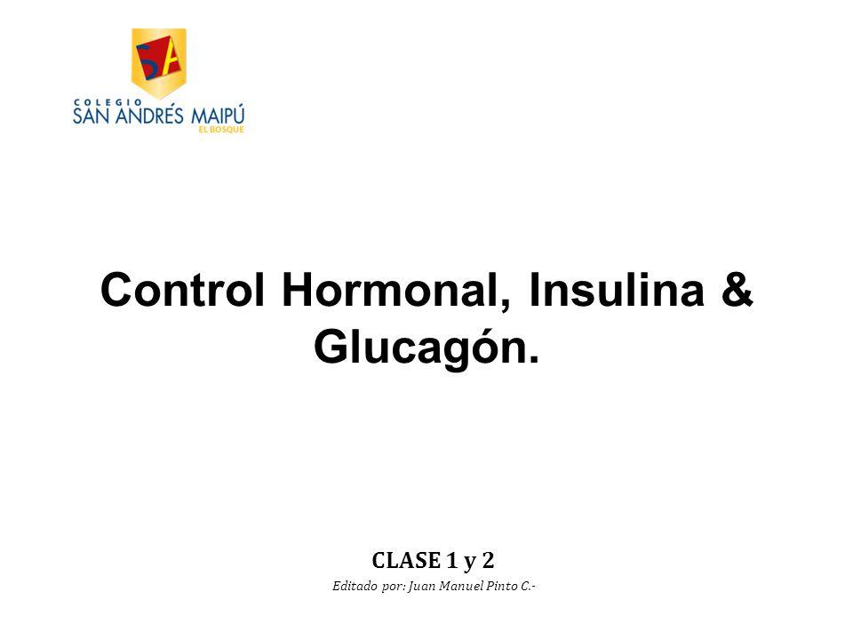 Control Hormonal, Insulina & Glucagón. CLASE 1 y 2 Editado por: Juan Manuel Pinto C.-
