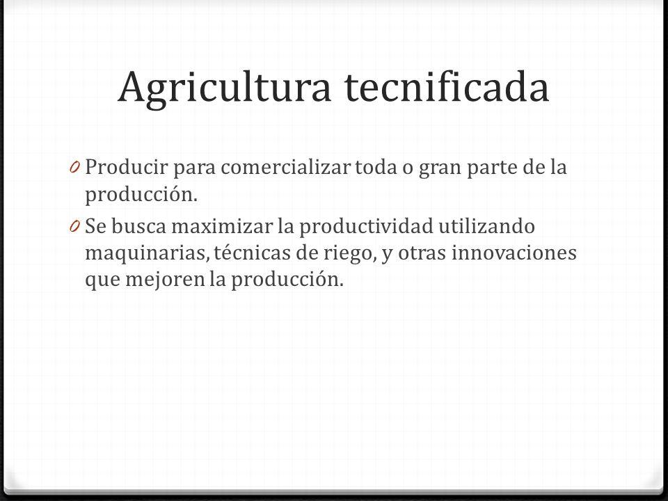 Agricultura tecnificada 0 Producir para comercializar toda o gran parte de la producción.