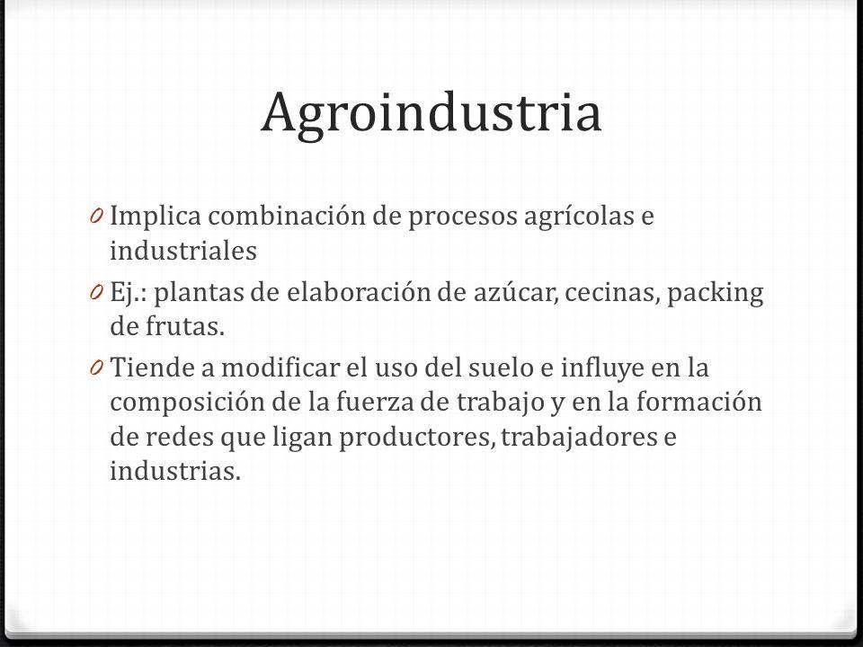 Agroindustria 0 Implica combinación de procesos agrícolas e industriales 0 Ej.: plantas de elaboración de azúcar, cecinas, packing de frutas.