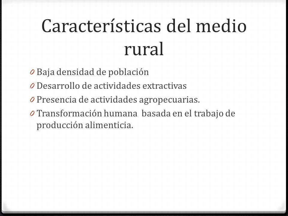 Características del medio rural 0 Baja densidad de población 0 Desarrollo de actividades extractivas 0 Presencia de actividades agropecuarias.
