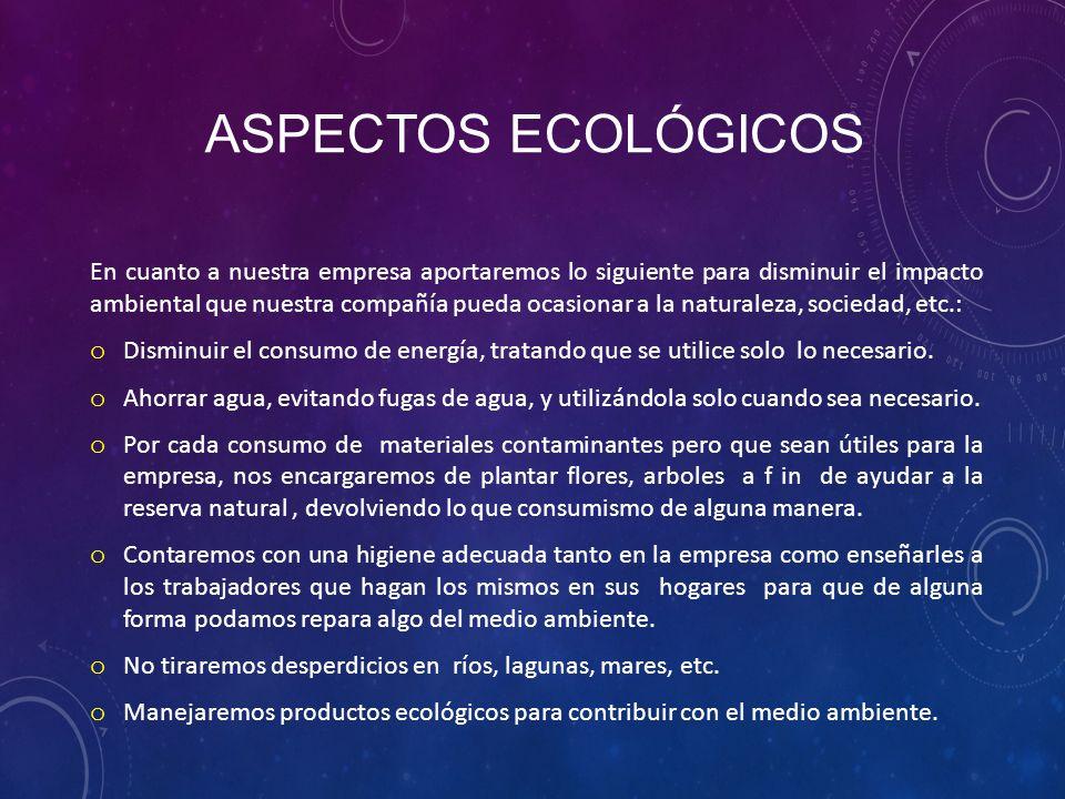 ASPECTOS ECOLÓGICOS En cuanto a nuestra empresa aportaremos lo siguiente para disminuir el impacto ambiental que nuestra compañía pueda ocasionar a la naturaleza, sociedad, etc.: o Disminuir el consumo de energía, tratando que se utilice solo lo necesario.