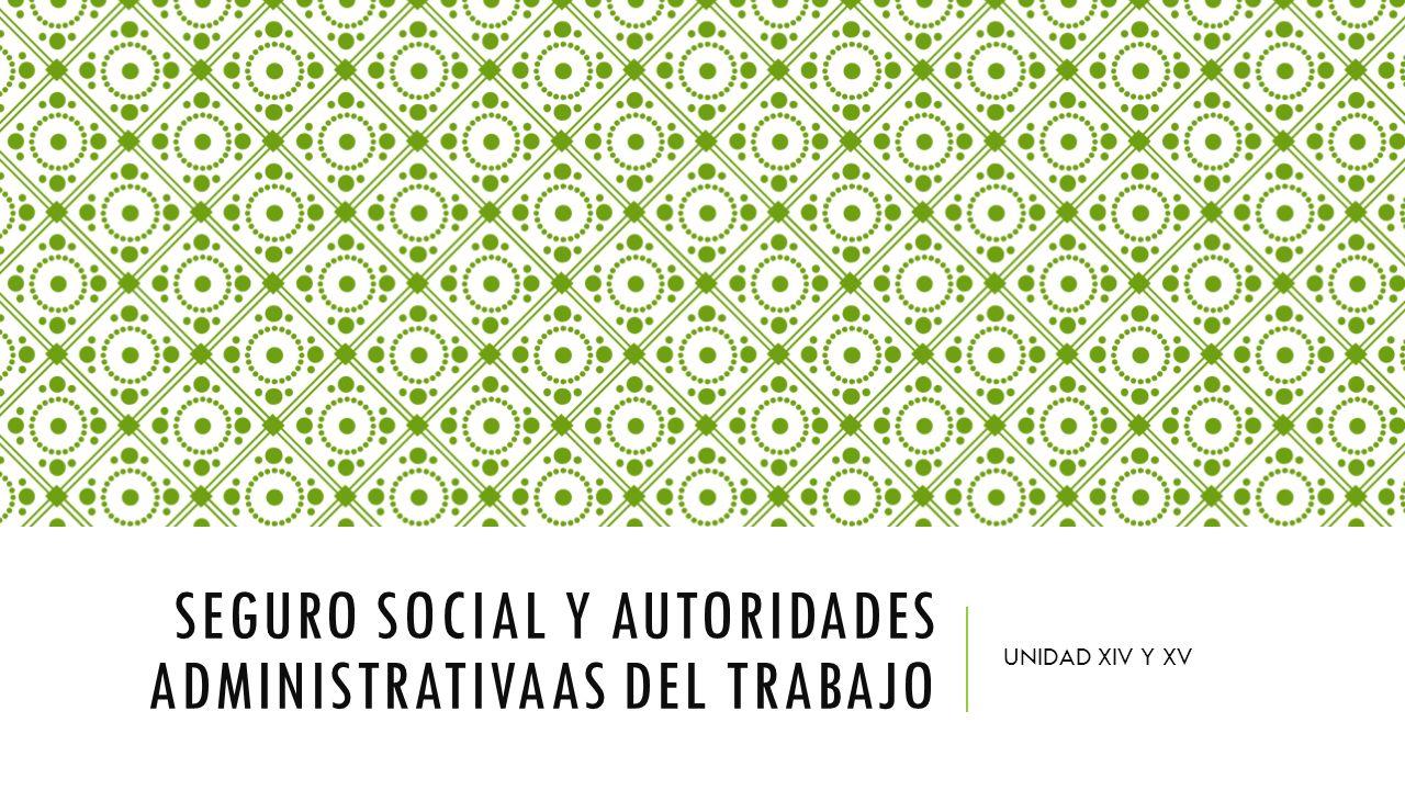 SEGURO SOCIAL Y AUTORIDADES ADMINISTRATIVAAS DEL TRABAJO UNIDAD XIV Y XV