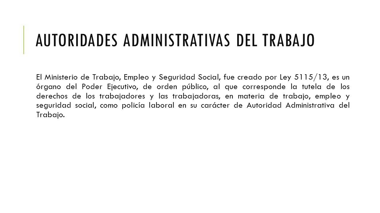 AUTORIDADES ADMINISTRATIVAS DEL TRABAJO El Ministerio de Trabajo, Empleo y Seguridad Social, fue creado por Ley 5115/13, es un órgano del Poder Ejecutivo, de orden público, al que corresponde la tutela de los derechos de los trabajadores y las trabajadoras, en materia de trabajo, empleo y seguridad social, como policía laboral en su carácter de Autoridad Administrativa del Trabajo.