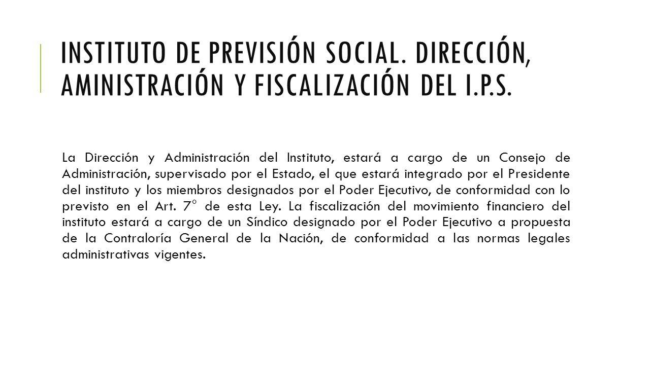INSTITUTO DE PREVISIÓN SOCIAL. DIRECCIÓN, AMINISTRACIÓN Y FISCALIZACIÓN DEL I.P.S.