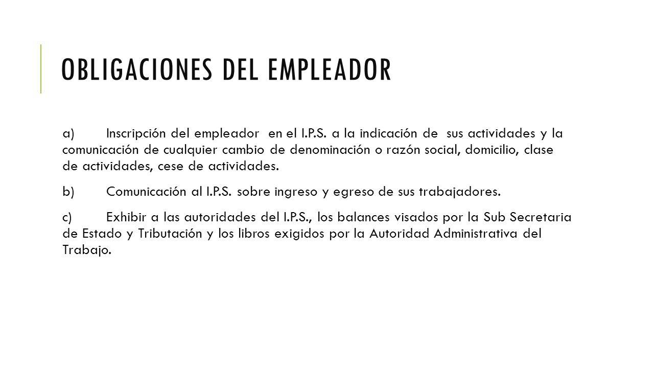 OBLIGACIONES DEL EMPLEADOR a)Inscripción del empleador en el I.P.S.