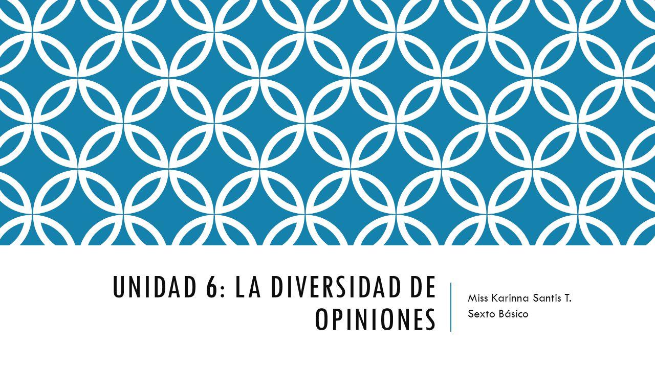 UNIDAD 6: LA DIVERSIDAD DE OPINIONES Miss Karinna Santis T. Sexto Básico