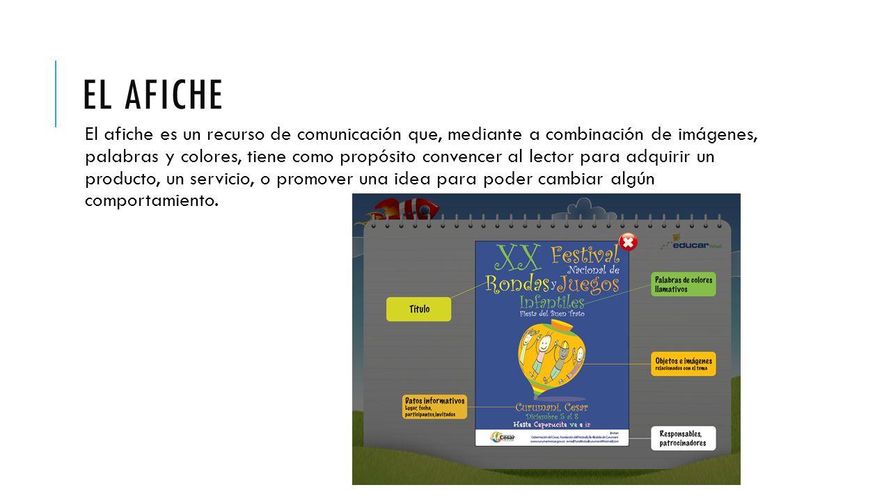 EL AFICHE El afiche es un recurso de comunicación que, mediante a combinación de imágenes, palabras y colores, tiene como propósito convencer al lector para adquirir un producto, un servicio, o promover una idea para poder cambiar algún comportamiento.