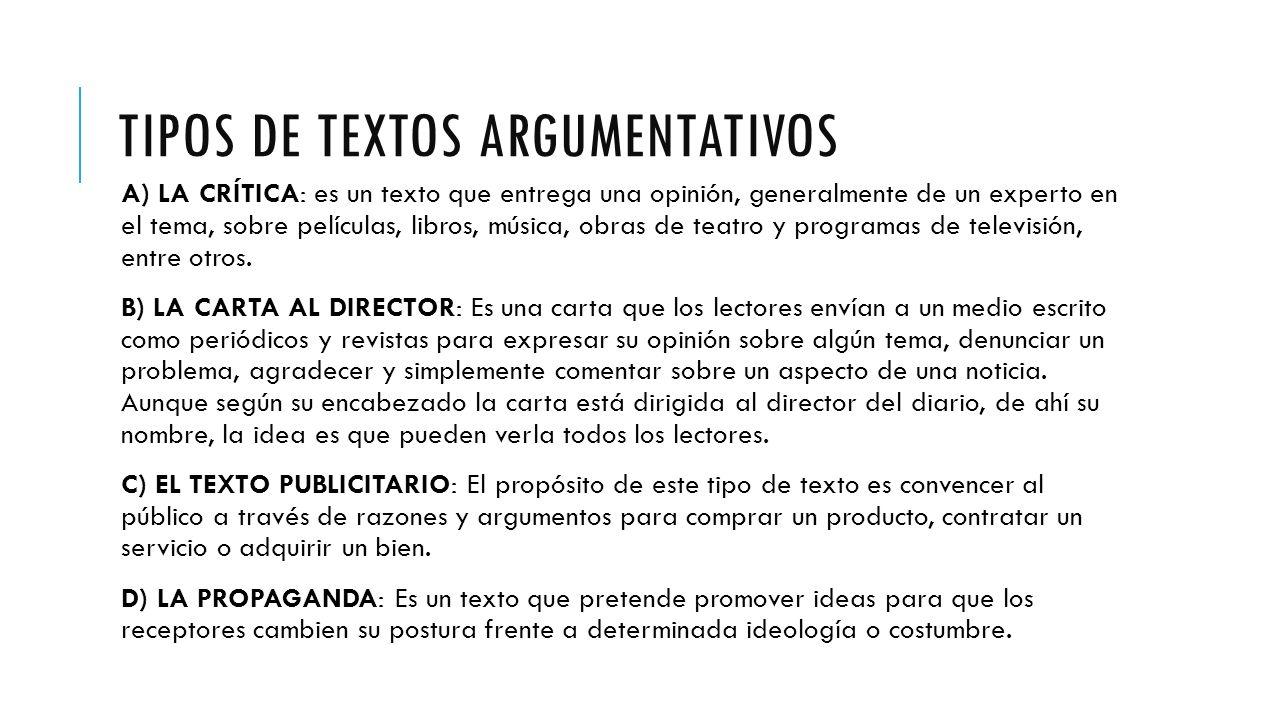 TIPOS DE TEXTOS ARGUMENTATIVOS A) LA CRÍTICA: es un texto que entrega una opinión, generalmente de un experto en el tema, sobre películas, libros, música, obras de teatro y programas de televisión, entre otros.