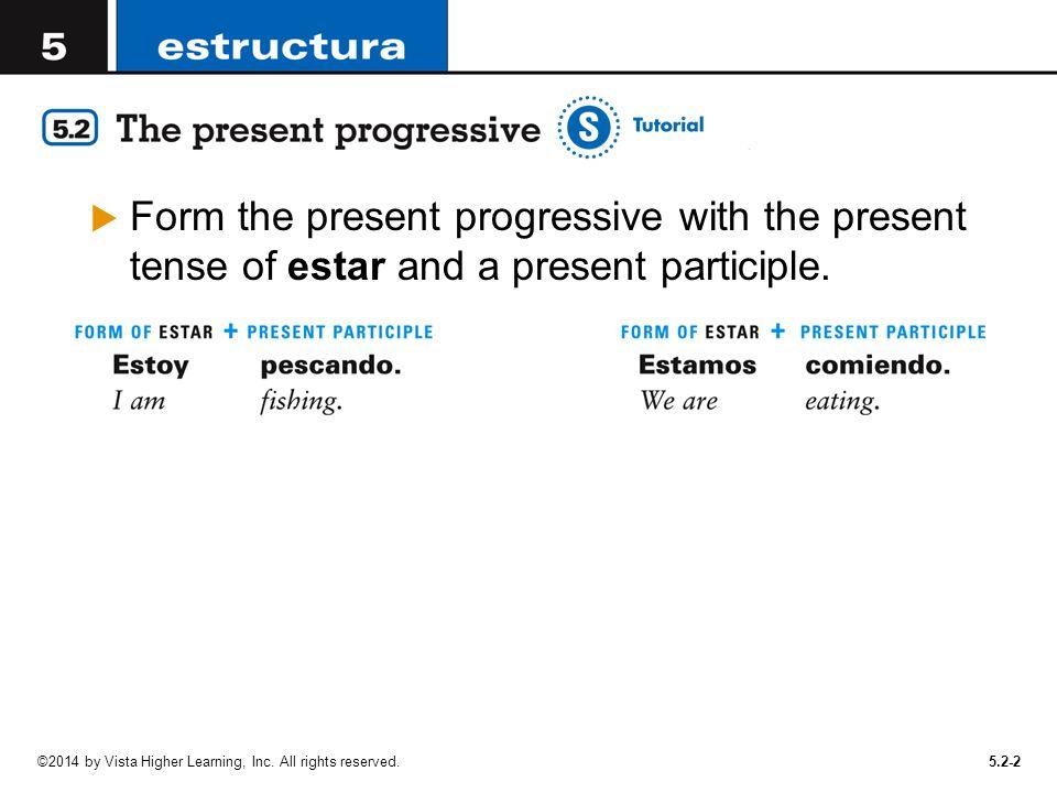 5.2-2  Form the present progressive with the present tense of estar and a present participle.