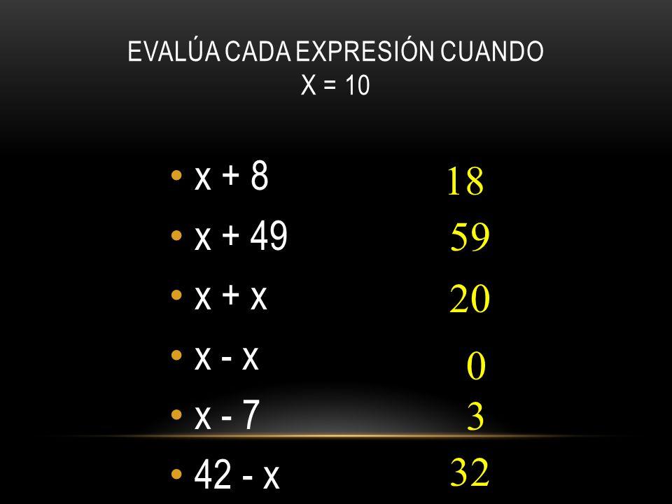 EVALÚA CADA EXPRESIÓN CUANDO X = 10 x + 8 x + 49 x + x x - x x - 7 42 - x 18 59 20 0 3 32