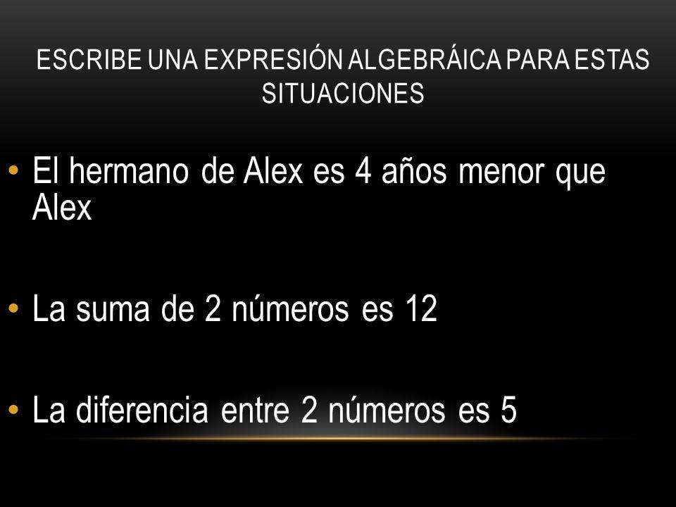 ESCRIBE UNA EXPRESIÓN ALGEBRÁICA PARA ESTAS SITUACIONES El hermano de Alex es 4 años menor que Alex La suma de 2 números es 12 La diferencia entre 2 números es 5