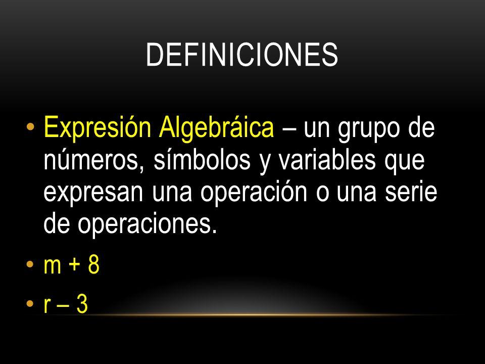 DEFINICIONES Expresión Algebráica – un grupo de números, símbolos y variables que expresan una operación o una serie de operaciones.