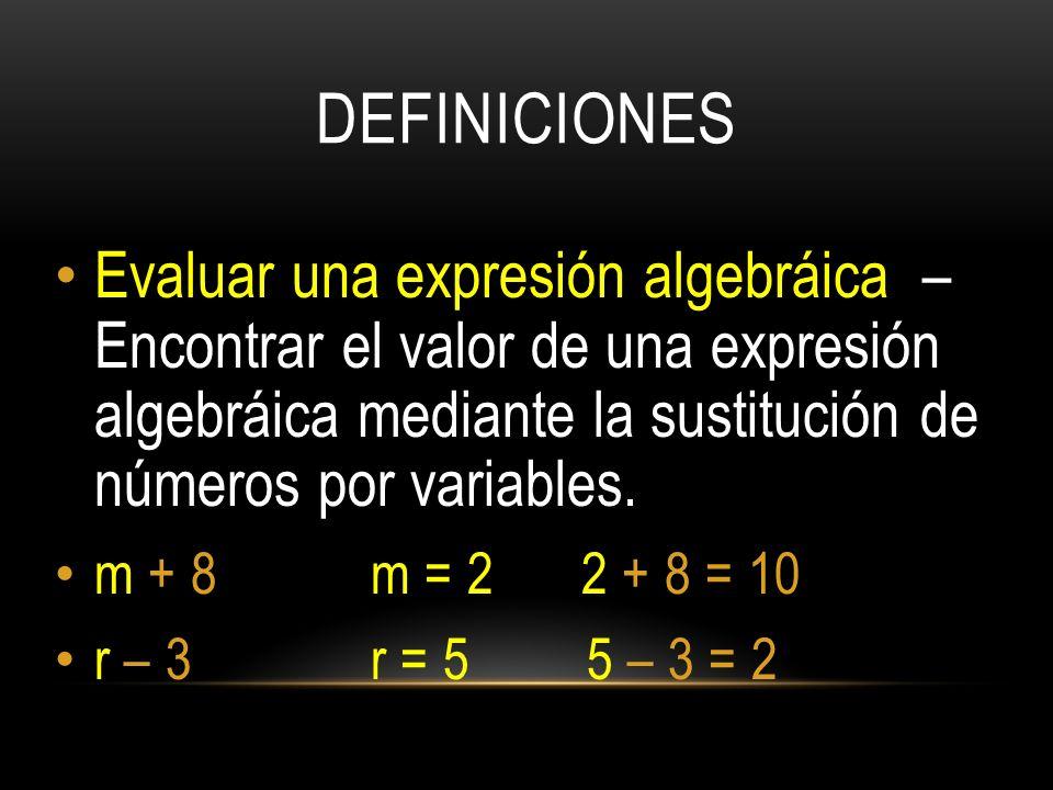 DEFINICIONES Evaluar una expresión algebráica – Encontrar el valor de una expresión algebráica mediante la sustitución de números por variables.