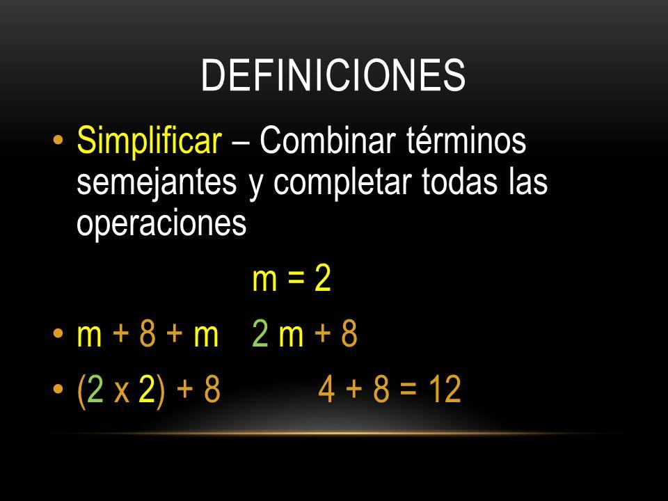 DEFINICIONES Simplificar – Combinar términos semejantes y completar todas las operaciones m = 2 m + 8 + m 2 m + 8 (2 x 2) + 84 + 8 = 12