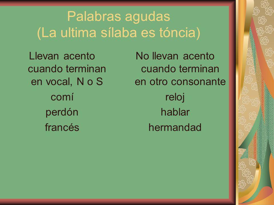 Palabras agudas (La ultima sílaba es tóncia) Llevan acento cuando terminan en vocal, N o S comí perdón francés No llevan acento cuando terminan en otro consonante reloj hablar hermandad