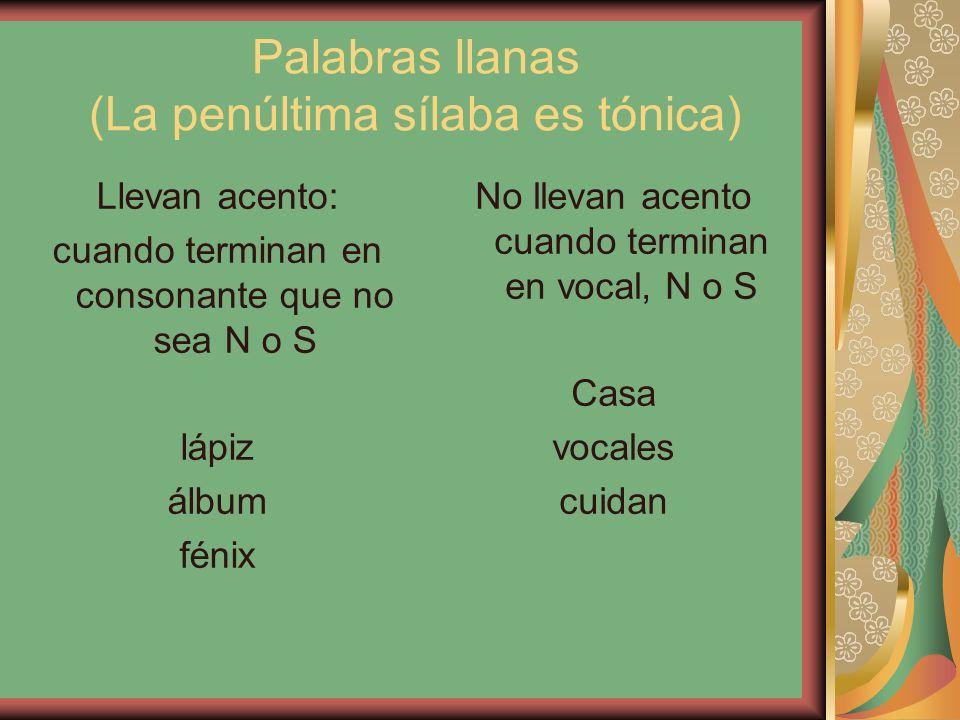 Palabras llanas (La penúltima sílaba es tónica) Llevan acento: cuando terminan en consonante que no sea N o S lápiz álbum fénix No llevan acento cuando terminan en vocal, N o S Casa vocales cuidan