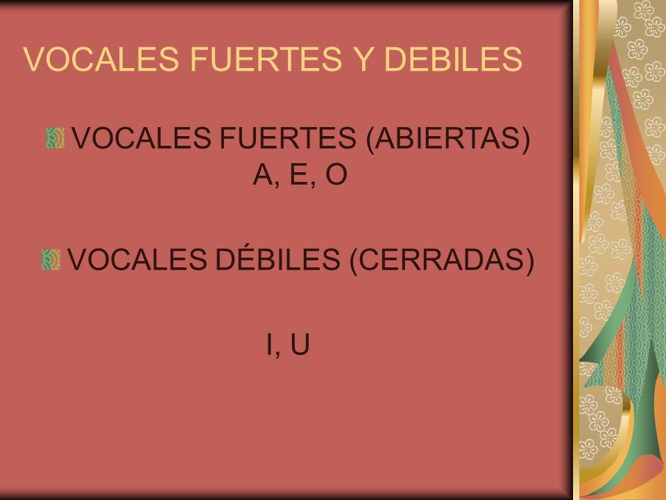VOCALES FUERTES Y DEBILES VOCALES FUERTES (ABIERTAS) A, E, O VOCALES DÉBILES (CERRADAS) I, U