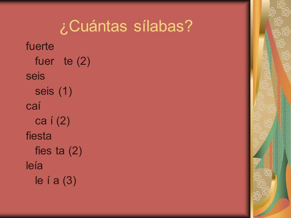¿Cuántas sílabas? fuerte fuer te (2) seis (1) caí ca í (2) fiesta fies ta (2) leía le í a (3)