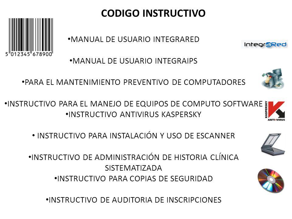 CODIGO INSTRUCTIVO MANUAL DE USUARIO INTEGRARED MANUAL DE USUARIO INTEGRAIPS PARA EL MANTENIMIENTO PREVENTIVO DE COMPUTADORES INSTRUCTIVO PARA EL MANEJO DE EQUIPOS DE COMPUTO SOFTWARE INSTRUCTIVO ANTIVIRUS KASPERSKY INSTRUCTIVO PARA INSTALACIÓN Y USO DE ESCANNER INSTRUCTIVO DE ADMINISTRACIÓN DE HISTORIA CLÍNICA SISTEMATIZADA INSTRUCTIVO PARA COPIAS DE SEGURIDAD INSTRUCTIVO DE AUDITORIA DE INSCRIPCIONES