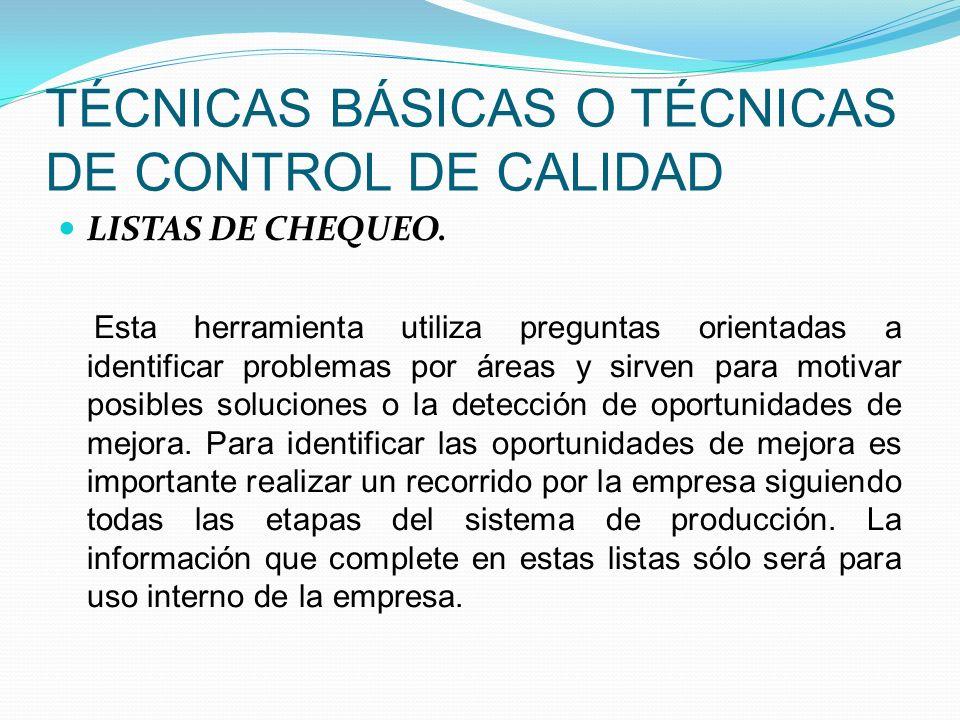 TÉCNICAS BÁSICAS O TÉCNICAS DE CONTROL DE CALIDAD LISTAS DE CHEQUEO. Esta herramienta utiliza preguntas orientadas a identificar problemas por áreas y