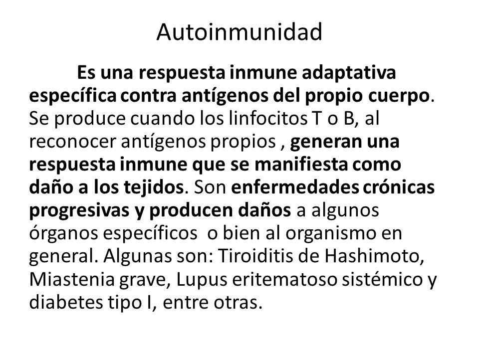 Autoinmunidad Es una respuesta inmune adaptativa específica contra antígenos del propio cuerpo.