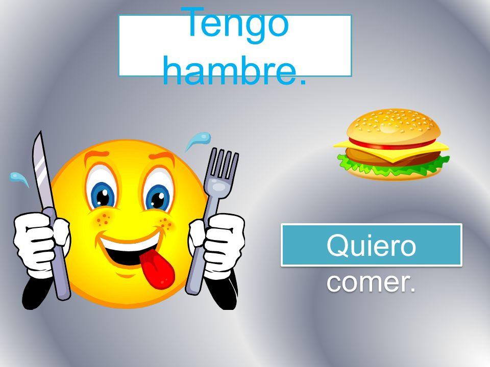 Tengo hambre. Quiero comer.
