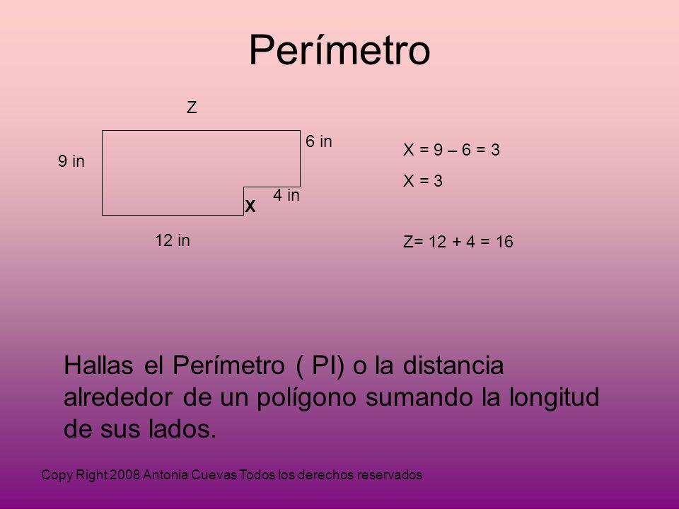 Copy Right 2008 Antonia Cuevas Todos los derechos reservados Perímetro 12 in X 6 in 9 in Z X = 9 – 6 = 3 X = 3 Z= 12 + 4 = 16 4 in Hallas el Perímetro ( PI) o la distancia alrededor de un polígono sumando la longitud de sus lados.