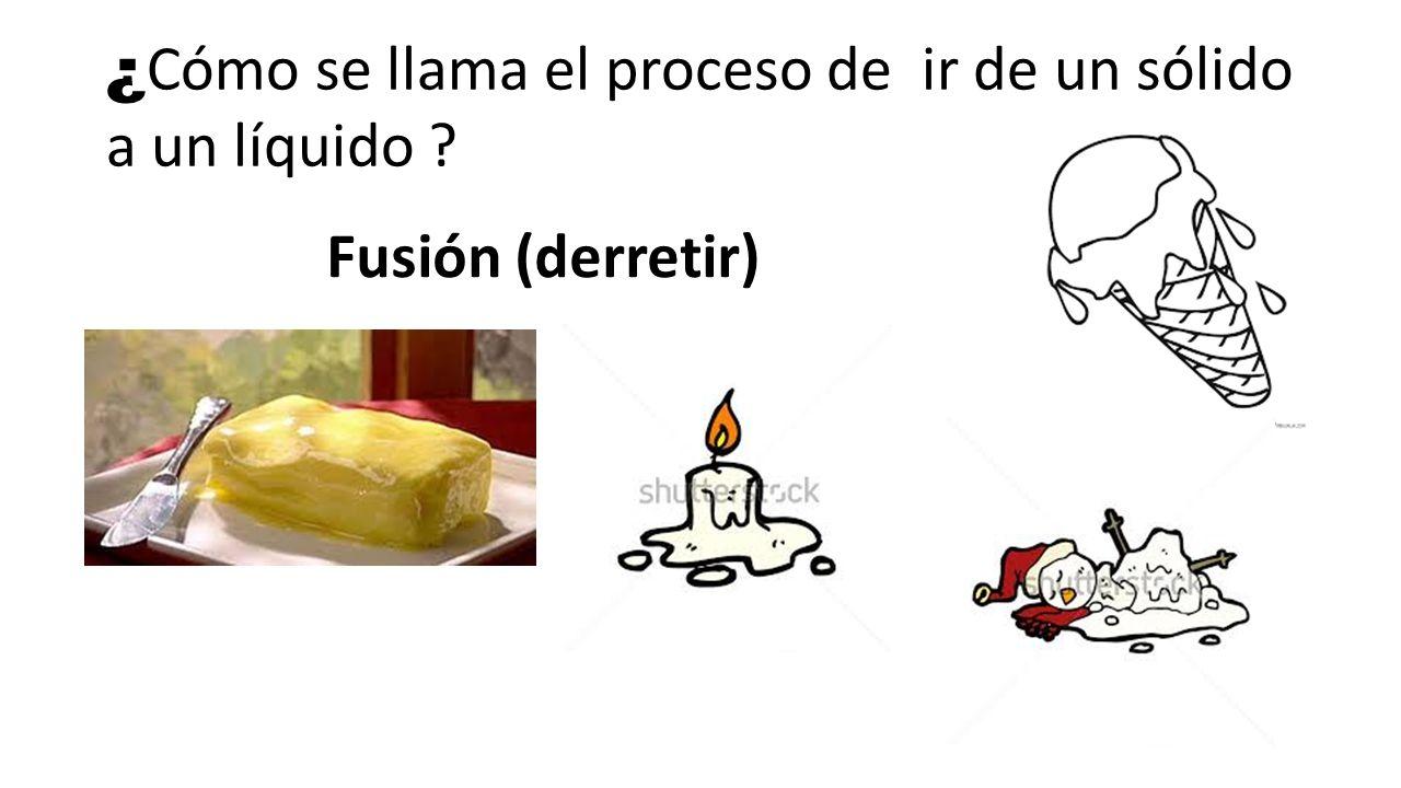 ¿ Cómo se llama el proceso de ir de un sólido a un líquido ? Fusión (derretir)