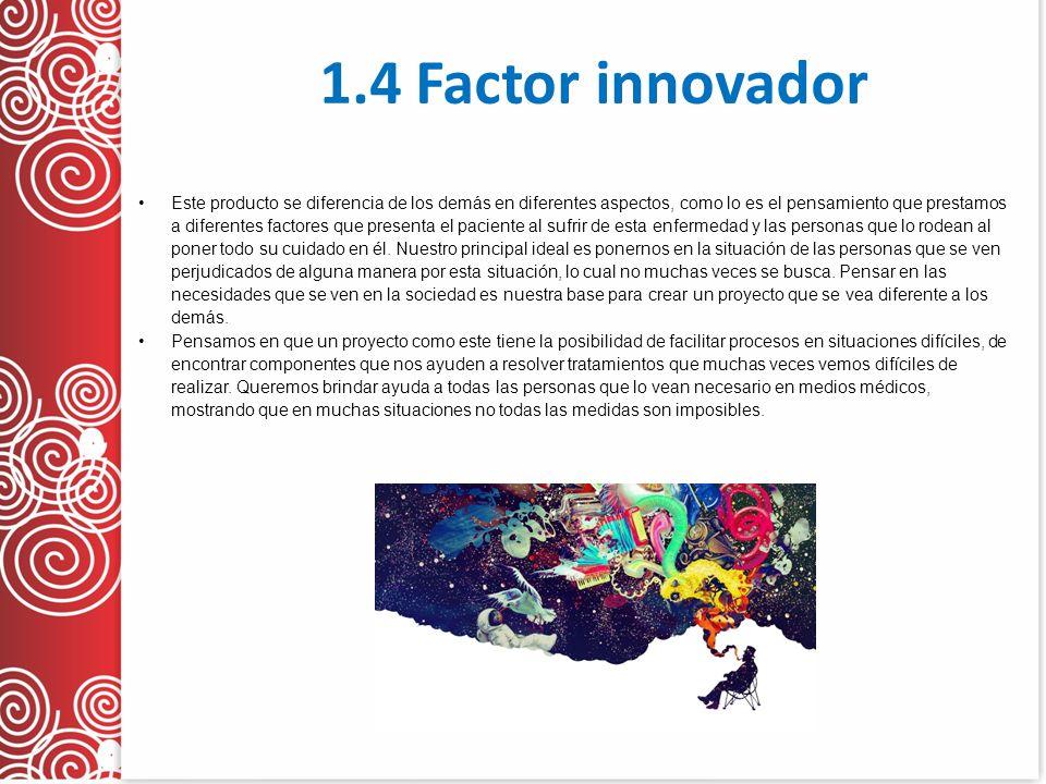 1.4 Factor innovador Este producto se diferencia de los demás en diferentes aspectos, como lo es el pensamiento que prestamos a diferentes factores que presenta el paciente al sufrir de esta enfermedad y las personas que lo rodean al poner todo su cuidado en él.