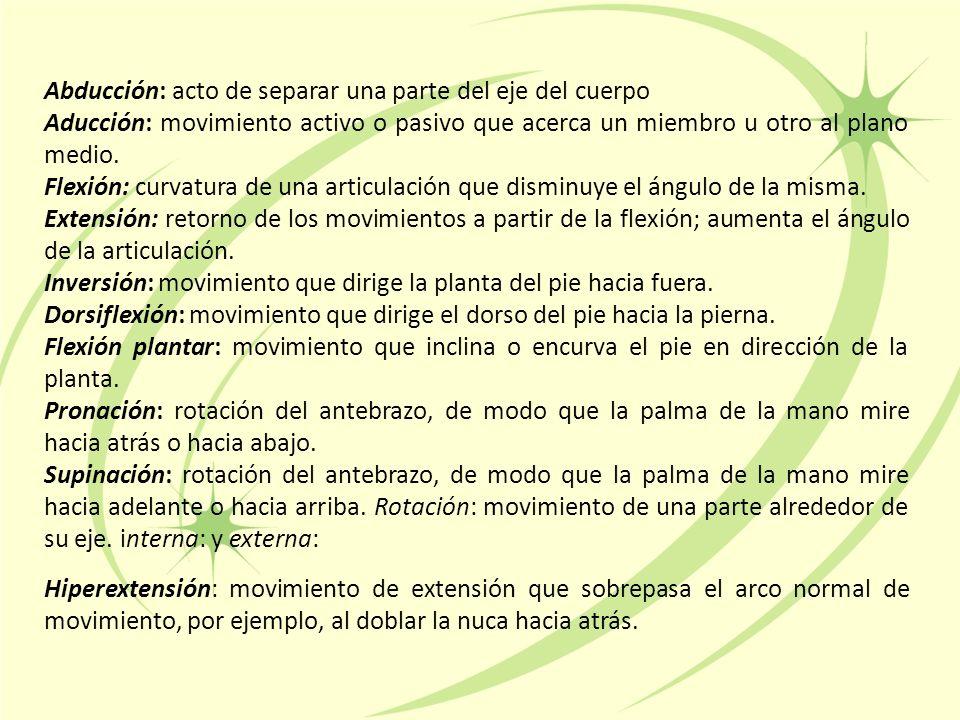 Abducción: acto de separar una parte del eje del cuerpo Aducción: movimiento activo o pasivo que acerca un miembro u otro al plano medio.