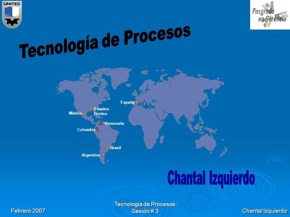 Chantal Izquierdo Febrero 2007 Tecnología de Procesos Sesión # 3 España Estados Unidos México Venezuela Colombia Brasil Argentina