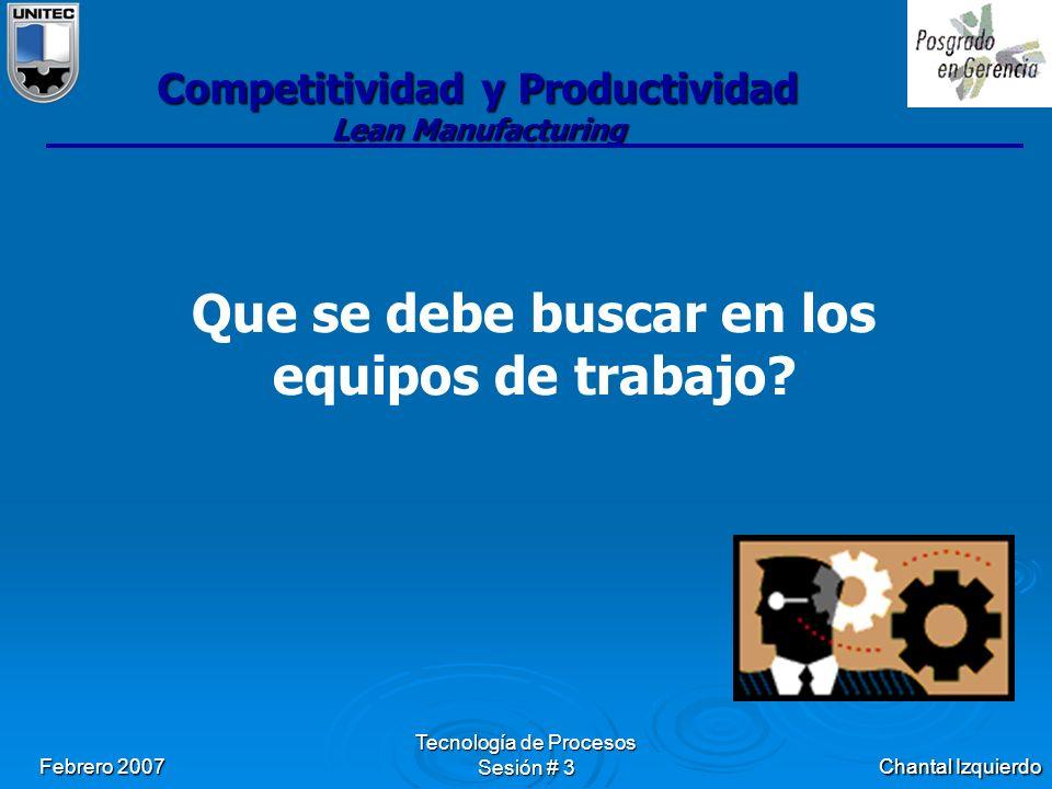 Chantal Izquierdo Febrero 2007 Tecnología de Procesos Sesión # 3 Competitividad y Productividad Lean Manufacturing Que se debe buscar en los equipos de trabajo