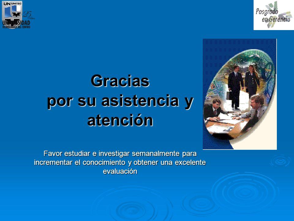 Gracias por su asistencia y atención Favor estudiar e investigar semanalmente para incrementar el conocimiento y obtener una excelente evaluación