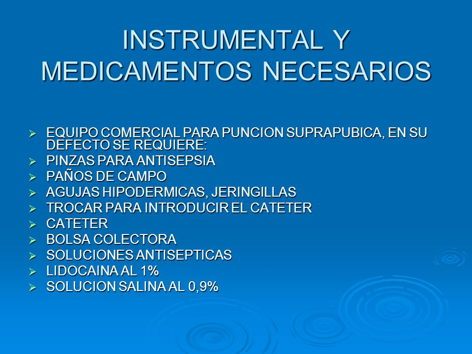 INSTRUMENTAL Y MEDICAMENTOS NECESARIOS  EQUIPO COMERCIAL PARA PUNCION SUPRAPUBICA, EN SU DEFECTO SE REQUIERE:  PINZAS PARA ANTISEPSIA  PAÑOS DE CAM