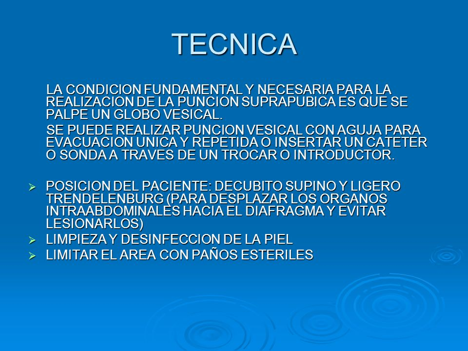  SITIO DE LA PUNCION: PUNTO SITUADO EN LA LINEA MEDIA, A 2 CM POR ENCIMA DE LA SINFISIS DEL PUBIS  INFILTRAR ANESTESICO EN EL SITIO DE LA PUNCION, PROFUNDIZAR POR PLANOS  PUNCIONAR LAPIEL CON LA AGUJA O EL TROCAR, DIRIGIR EN DIRECCION ANTEROPOSTERIOR Y CON INCLINACION DE 45° CON RELACION A LA PIEL EN SENTIDO CEFALICO  DIRIGIR EL TROCAR O LA AGUJA HACIA EL INTERIOR DE LA VEJIGA REALIZANDO ASPIRACION CON LA JERINGUILLA HASTA OBTENER ORINA  INTRODUCIR EL CATETER POR EL TROCAR, DEJARLO ENROLLADO DENTRO DE LA VEJIGA  RETIRAR EL TROCAR O INTRODUCTOR  ACOPLAR EL CATETER A LA BOLSA COLECTORA  FIJAR EL CATETER A LA PIEL CON SUTURA O CON TELA ADHESIVA