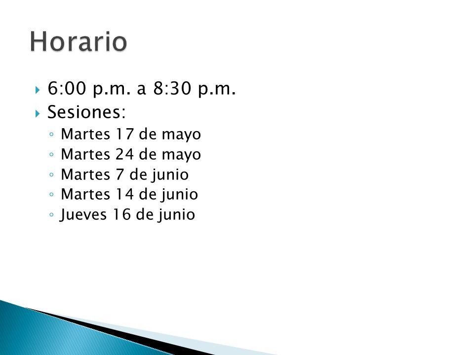  6:00 p.m. a 8:30 p.m.  Sesiones: ◦ Martes 17 de mayo ◦ Martes 24 de mayo ◦ Martes 7 de junio ◦ Martes 14 de junio ◦ Jueves 16 de junio