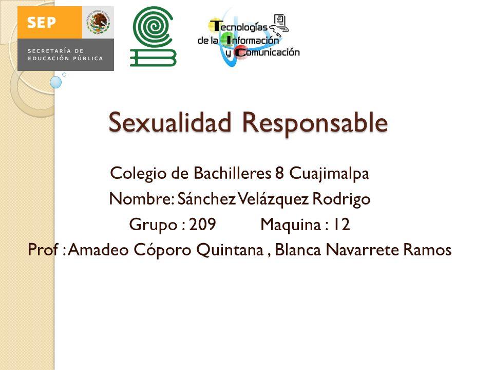 Sexualidad Responsable Colegio de Bachilleres 8 Cuajimalpa Nombre: Sánchez Velázquez Rodrigo Grupo : 209 Maquina : 12 Prof : Amadeo Cóporo Quintana, Blanca Navarrete Ramos