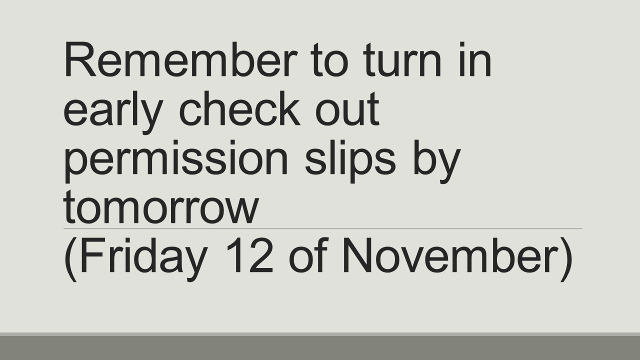 Remember to turn in early check out permission slips by tomorrow (Friday 12 of November)