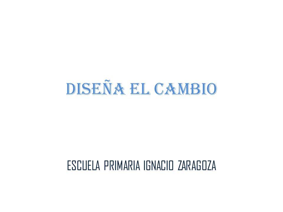 DISEÑA EL CAMBIO ESCUELA PRIMARIA IGNACIO ZARAGOZA