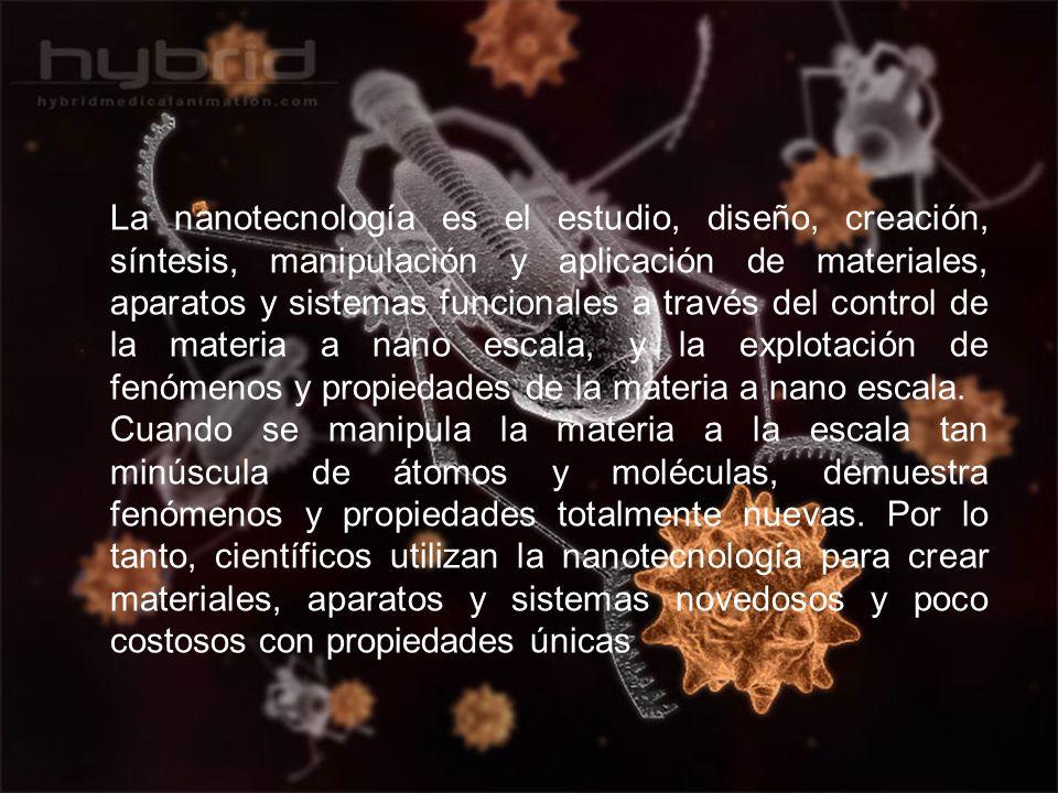 La nanotecnología es el estudio, diseño, creación, síntesis, manipulación y aplicación de materiales, aparatos y sistemas funcionales a través del control de la materia a nano escala, y la explotación de fenómenos y propiedades de la materia a nano escala.