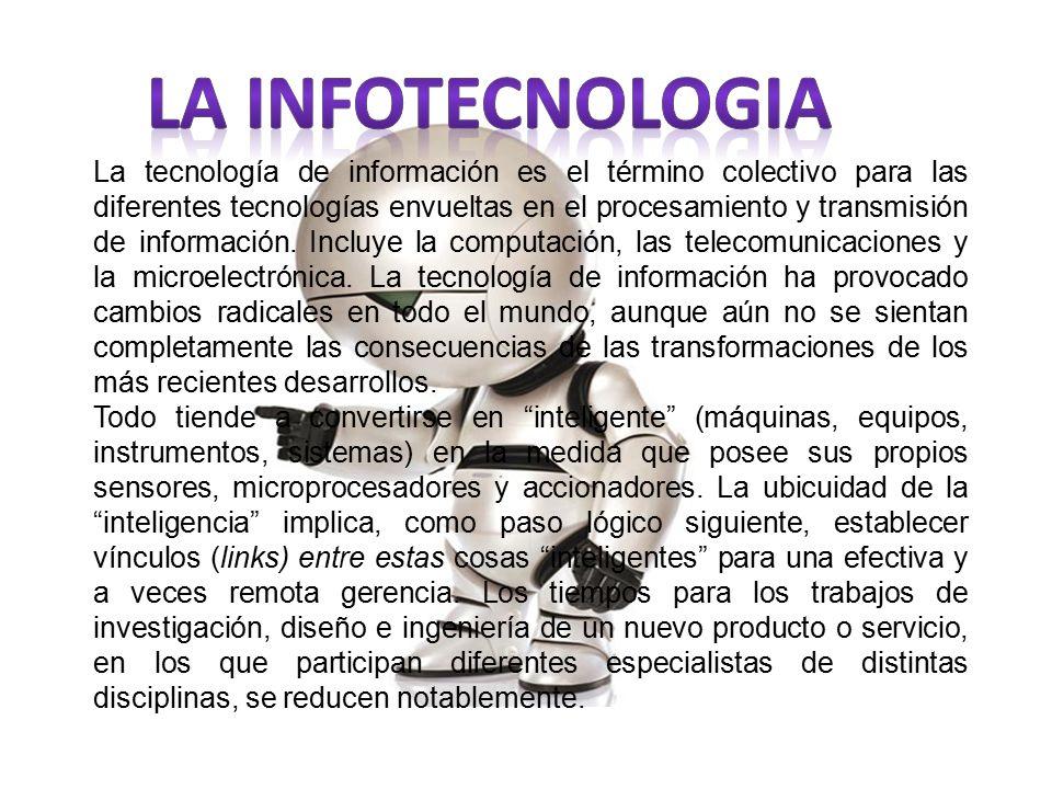 La tecnología de información es el término colectivo para las diferentes tecnologías envueltas en el procesamiento y transmisión de información.