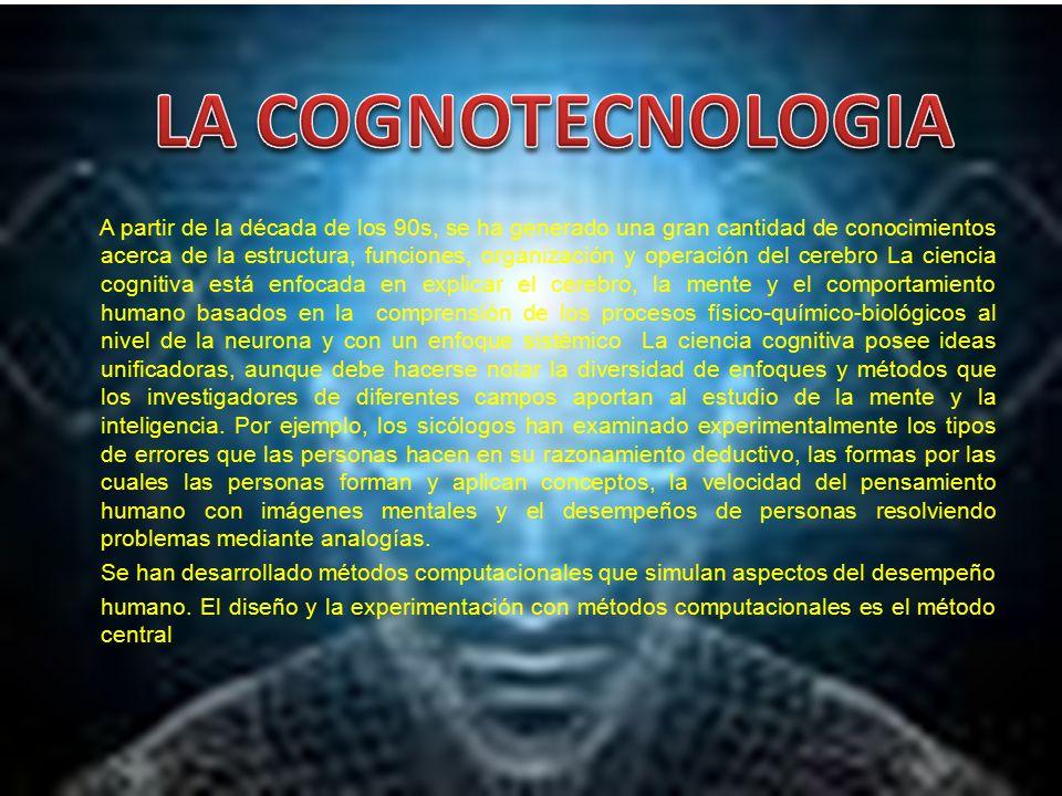A partir de la década de los 90s, se ha generado una gran cantidad de conocimientos acerca de la estructura, funciones, organización y operación del cerebro La ciencia cognitiva está enfocada en explicar el cerebro, la mente y el comportamiento humano basados en la comprensión de los procesos físico-químico-biológicos al nivel de la neurona y con un enfoque sistémico La ciencia cognitiva posee ideas unificadoras, aunque debe hacerse notar la diversidad de enfoques y métodos que los investigadores de diferentes campos aportan al estudio de la mente y la inteligencia.