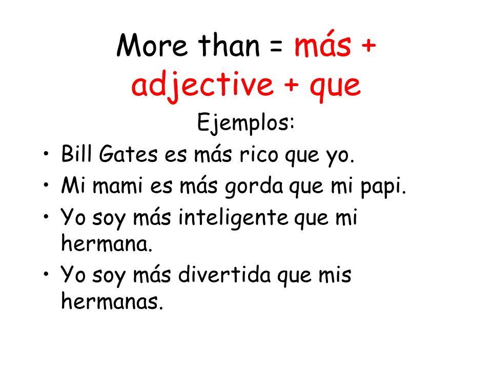 More than = más + adjective + que Ejemplos: Bill Gates es más rico que yo.