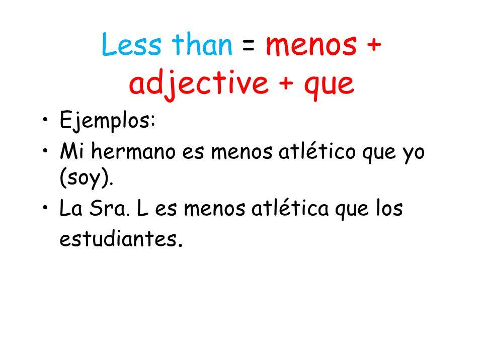 Less than = menos + adjective + que Ejemplos: Mi hermano es menos atlético que yo (soy).