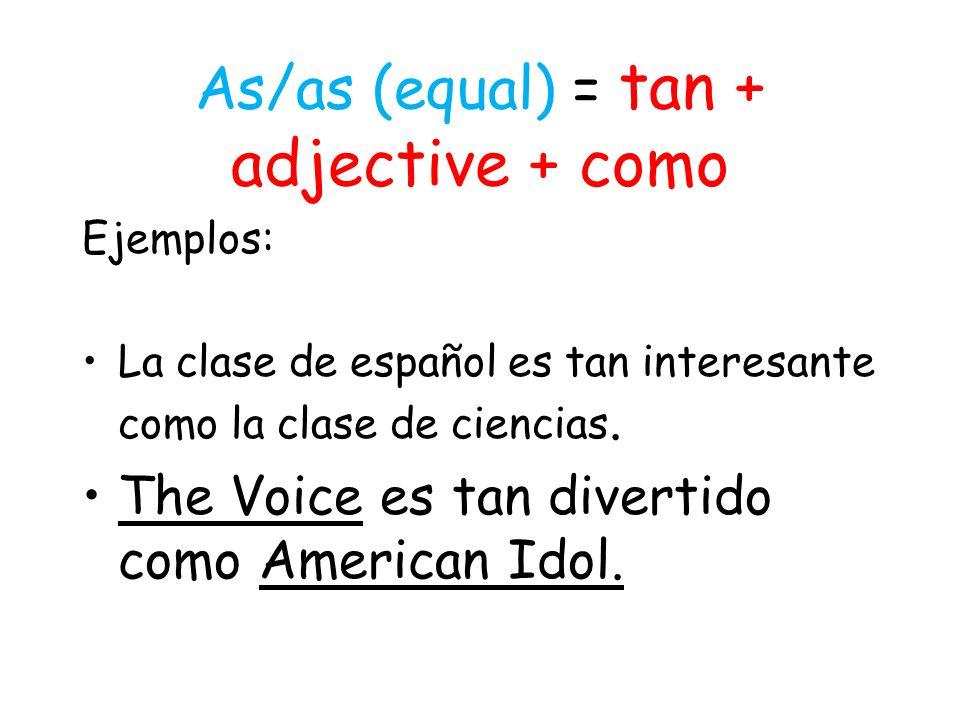 As/as (equal) = tan + adjective + como Ejemplos: La clase de español es tan interesante como la clase de ciencias.