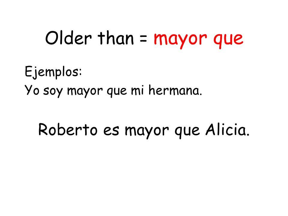 Older than = mayor que Ejemplos: Yo soy mayor que mi hermana. Roberto es mayor que Alicia.