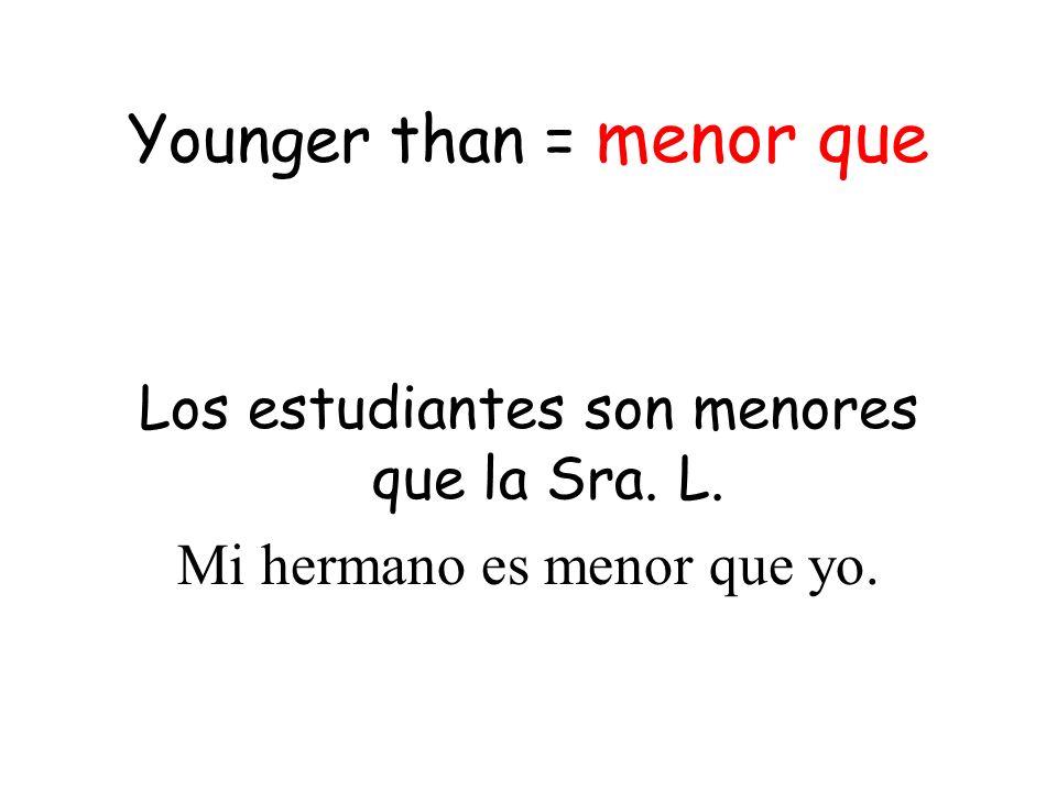 Younger than = menor que Los estudiantes son menores que la Sra. L. Mi hermano es menor que yo.